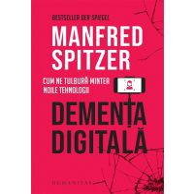 Dementa digitala. Cum ne tulbura mintea noile tehnologii