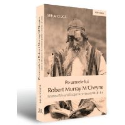 Pe urmele lui Robert Murray M Cheyne. Istoricul Misiunii Scotiene pentru evreii din Iasi