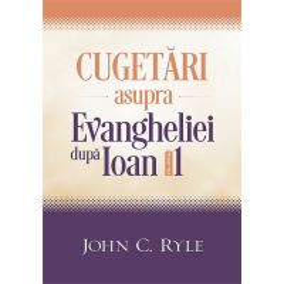 Cugetari asupra Evangheliei dupa Ioan. Vol. 1