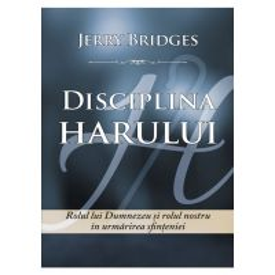 Disciplina harului. Rolul lui Dumnezeu si rolul nostru in urmarirea sfinteniei