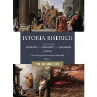 Istoria Bisericii sub semnul minunilor, a misiunilor si al apocalipsei. Vol. 3