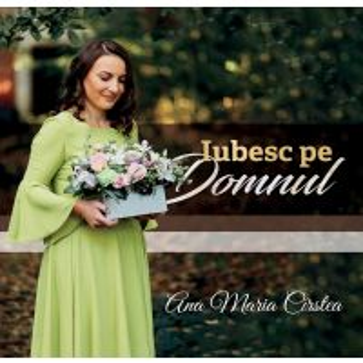 CD Iubesc pe Domnul - Ana Maria Cirstea