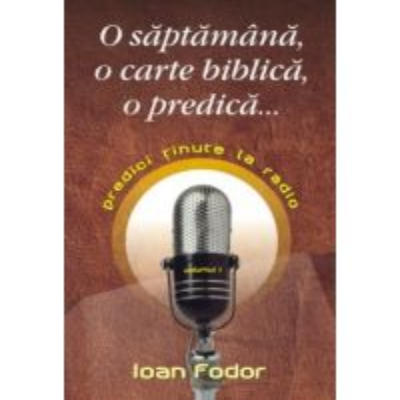 O saptamana, o carte biblica, o predica... Predici tinute la radio. Vol 1