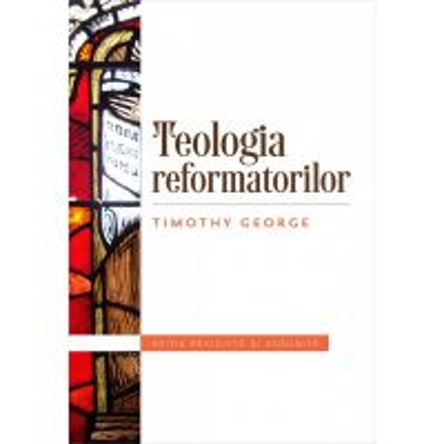 Teologia reformatorilor. Editie revizuita si adaugita